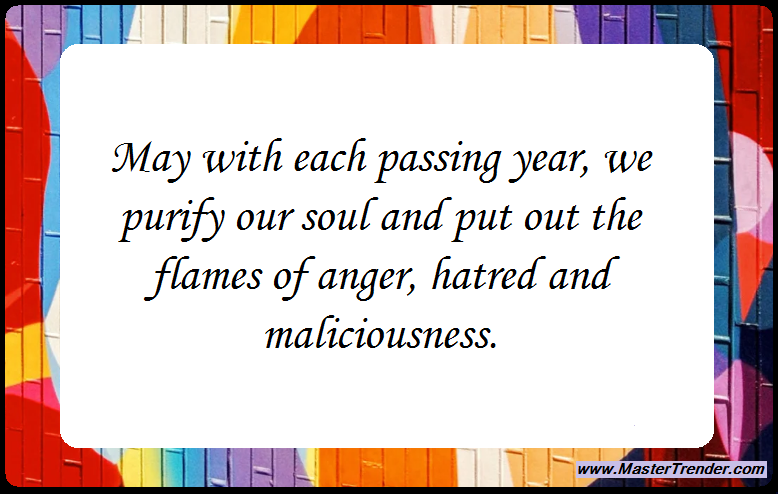 May with each passing year, we purify our soul and put out the flames of anger, hatred and maliciousness.