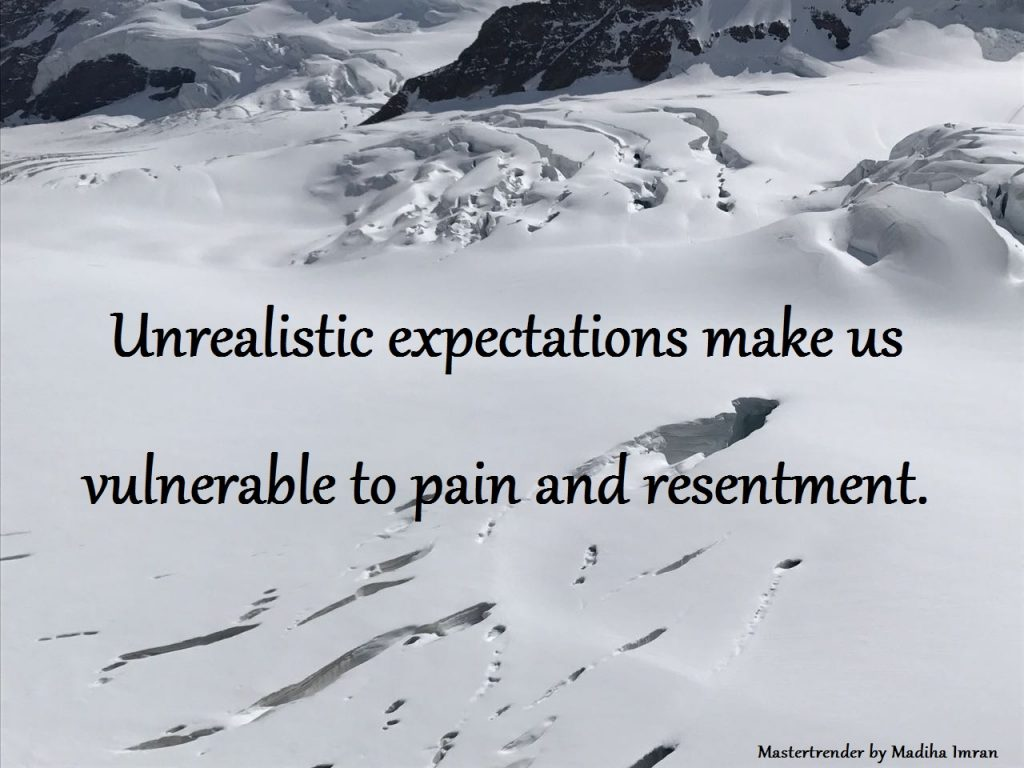 Unrealistic expectations make us vulnerable to pain and resentment.