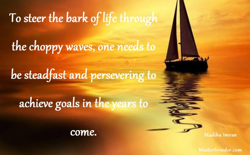To steer the bark of life through the choppy waves, one needs to be steadfast and persevering to achieve goals in the years to come.