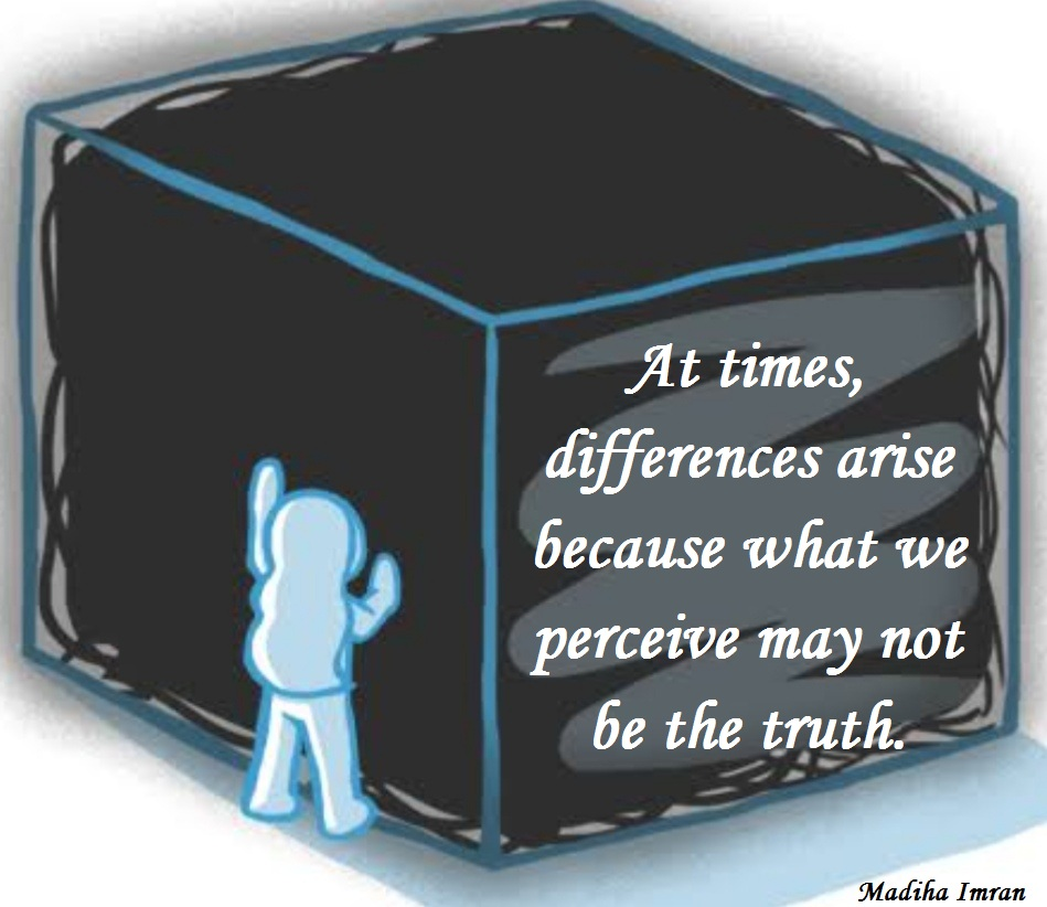 At times, differences arise because what we perceive may not be the truth.