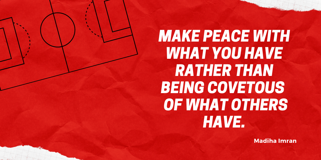 Make peace with what you have rather than being covetous of what others have.