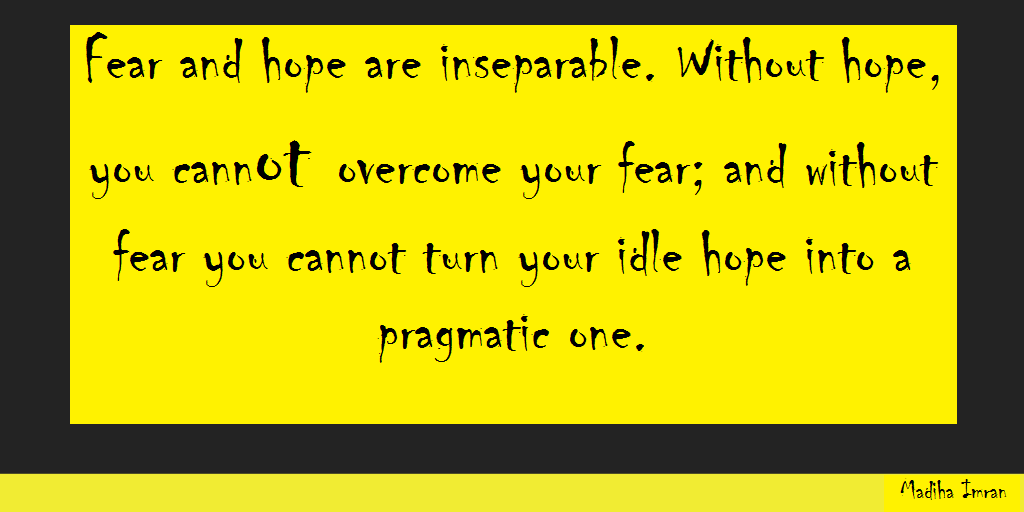 Fear and hope are inseparable. Without hope, you cannot overcome your fear; and without fear you cannot turn your idle hope into a pragmatic one.