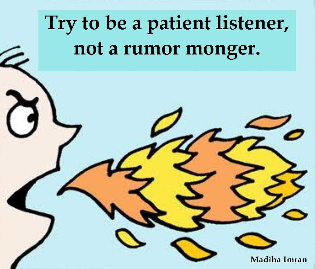 Try to be a patient listener, not a rumor monger.