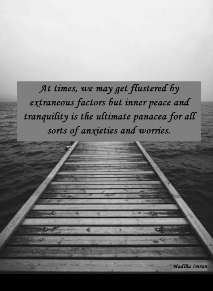 At times, we may get flustered by extraneous factors but inner peace and tranquility is the ultimate panacea for all sorts of anxieties and worries.