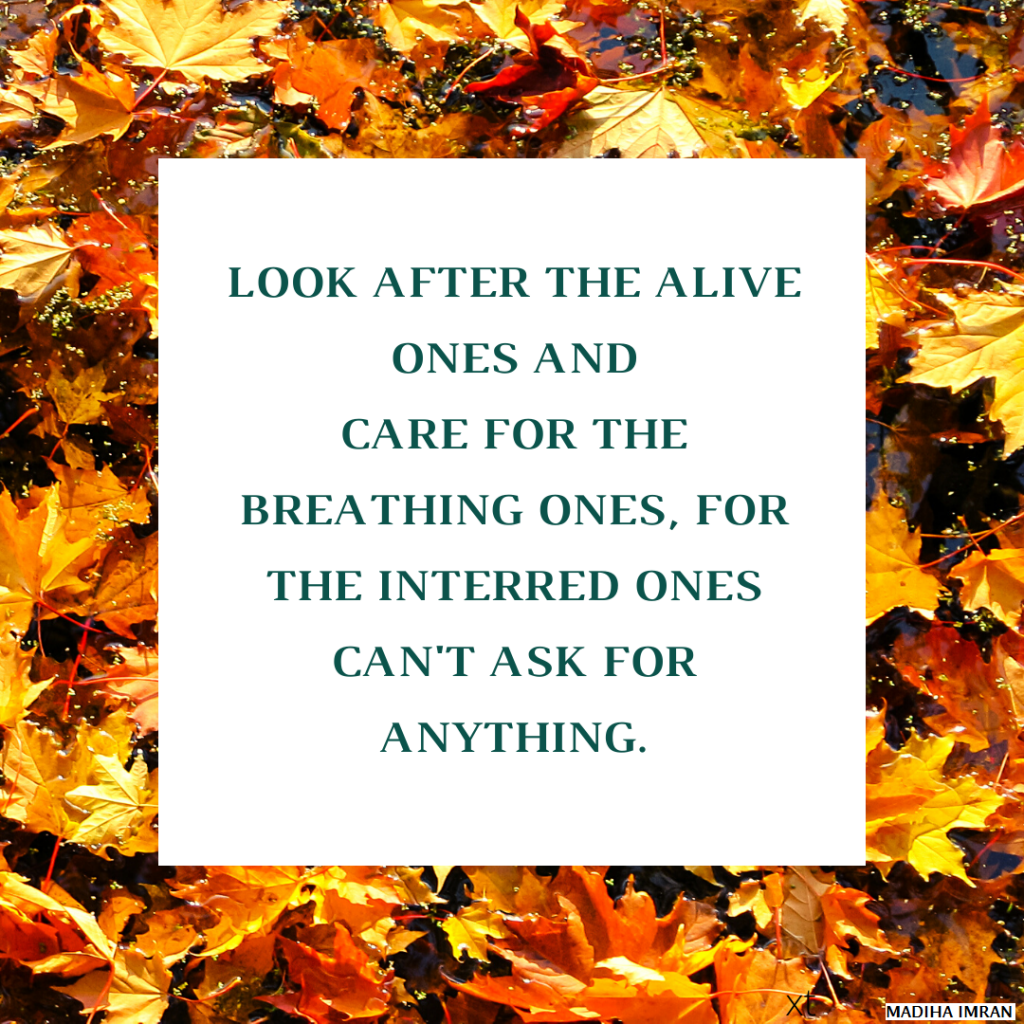 Look after the alive ones and care for the breathing ones, for the interred ones can't ask for anything.