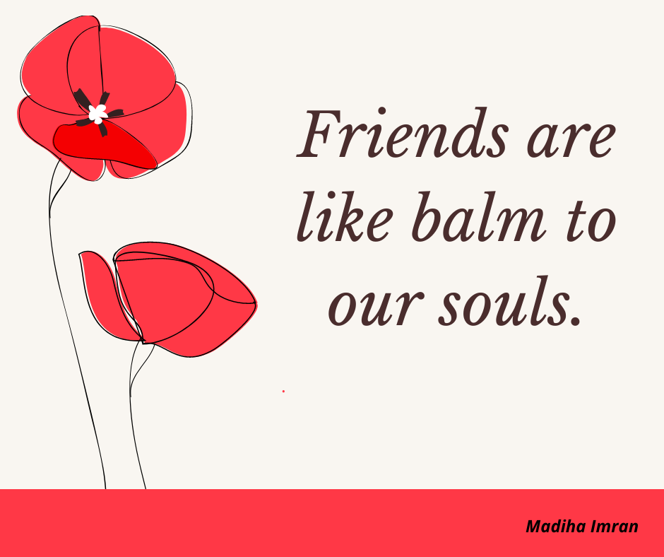 Friends are like balm to our souls.