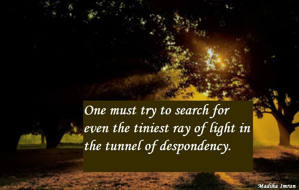One must try to search for even the tiniest ray of light in the tunnel of despondency.