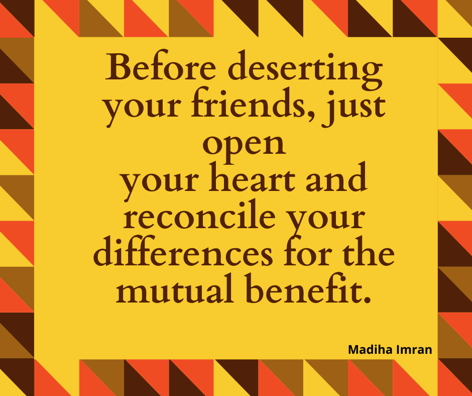 Before deserting your friends, just open your heart and reconcile your differences for the mutual benefit.