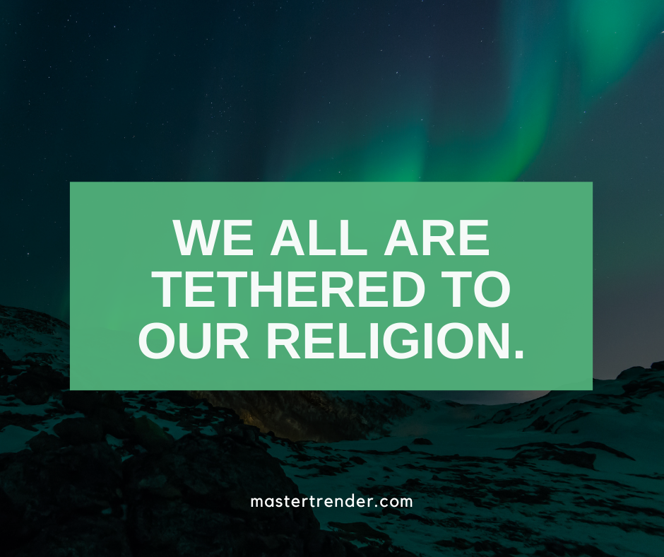 We all are tethered to our religion